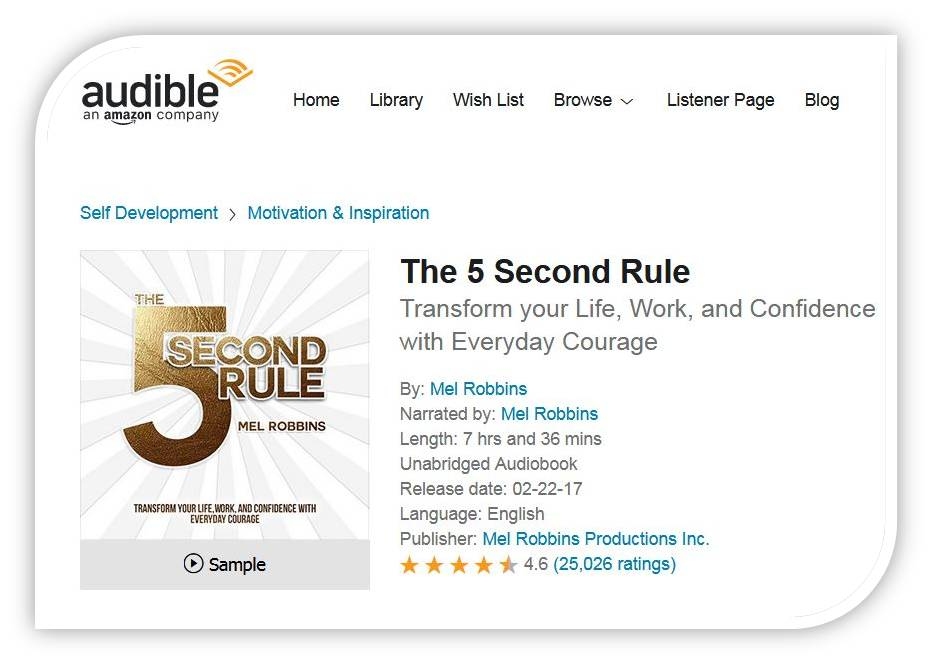 צילום מאתר audible של הספר the 5 second rule . הנה מה שכתוב: The 5 Second Rule Transform your Life, Work, and Confidence with Everyday Courage By: Mel Robbins Narrated by: Mel Robbins Length: 7 hrs and 36 mins Unabridged Audiobook Release date: 02-22-17 Language: English Publisher: Mel Robbins Productions Inc. 4.5 out of 5 stars 4.6 (25,026 ratings)